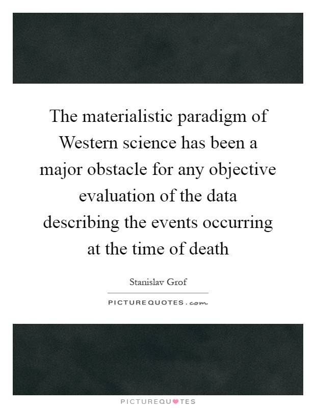 The materialistic paradigm of Western science has been a major obstacle for any objective evaluation of the data describing the events occurring at the time of death Picture Quote #1