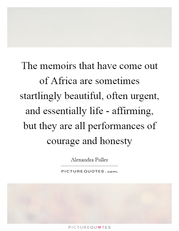 The memoirs that have come out of Africa are sometimes startlingly beautiful, often urgent, and essentially life - affirming, but they are all performances of courage and honesty Picture Quote #1