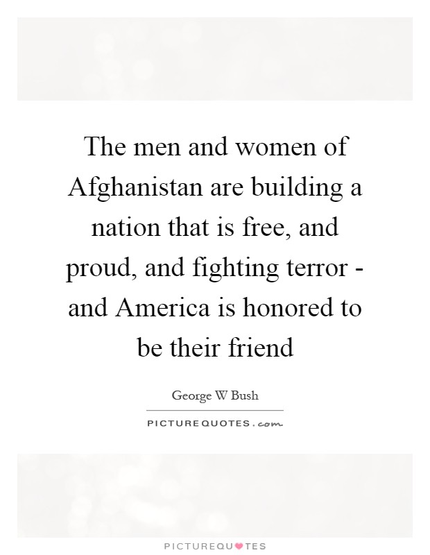 The men and women of Afghanistan are building a nation that is free, and proud, and fighting terror - and America is honored to be their friend Picture Quote #1