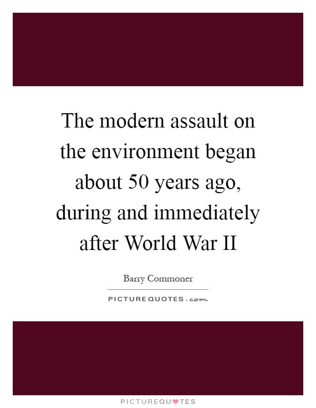 The modern assault on the environment began about 50 years ago, during and immediately after World War II Picture Quote #1
