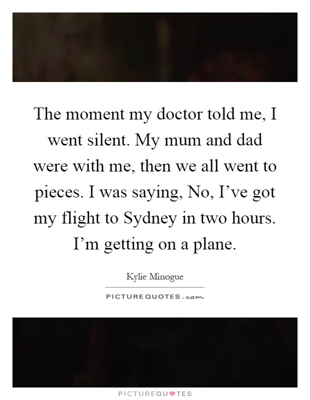 The moment my doctor told me, I went silent. My mum and dad were with me, then we all went to pieces. I was saying, No, I've got my flight to Sydney in two hours. I'm getting on a plane Picture Quote #1