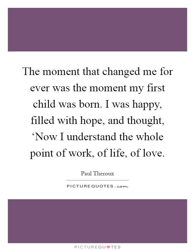 The moment that changed me for ever was the moment my first child was born. I was happy, filled with hope, and thought, 'Now I understand the whole point of work, of life, of love Picture Quote #1