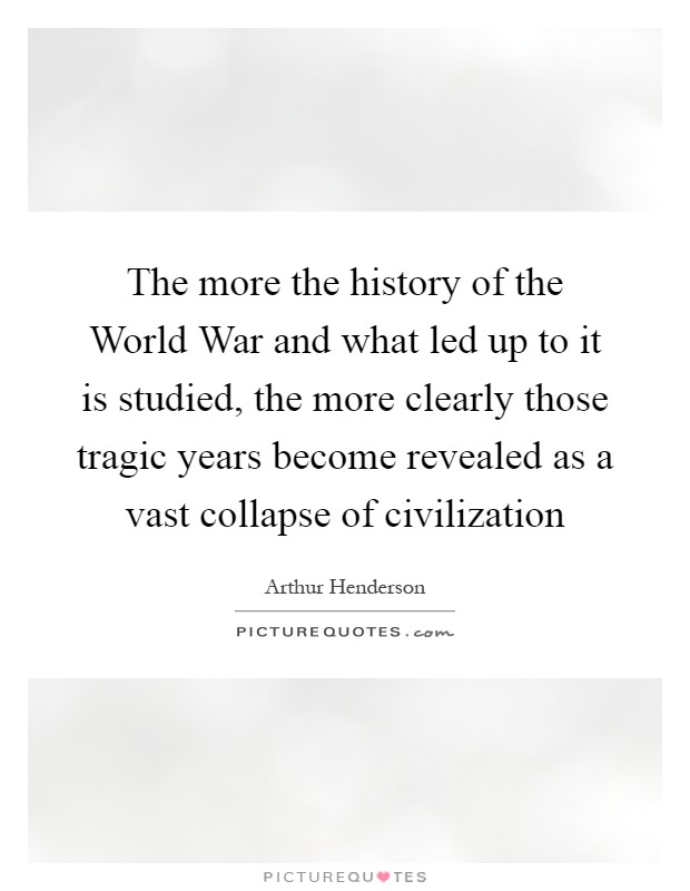 The more the history of the World War and what led up to it is studied, the more clearly those tragic years become revealed as a vast collapse of civilization Picture Quote #1