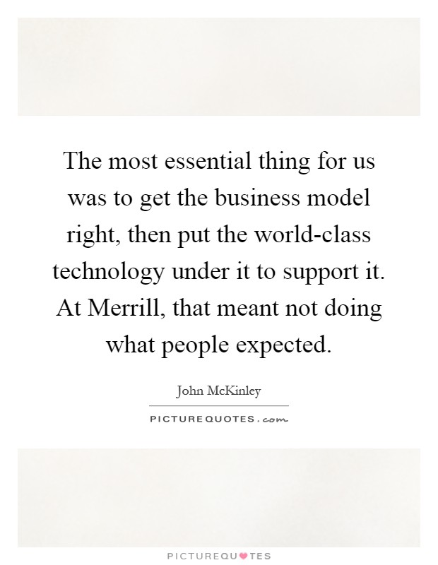 The most essential thing for us was to get the business model right, then put the world-class technology under it to support it. At Merrill, that meant not doing what people expected Picture Quote #1
