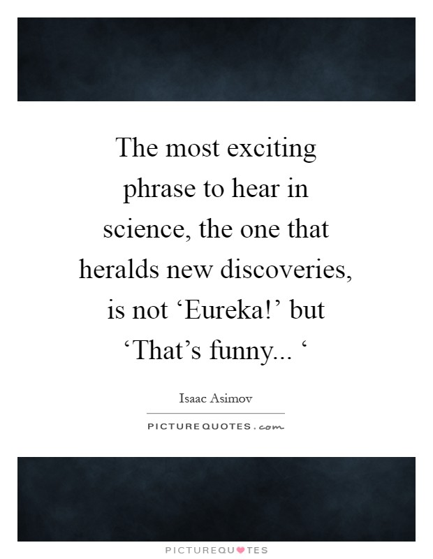 The most exciting phrase to hear in science, the one that heralds new discoveries, is not 'Eureka!' but 'That's funny... ' Picture Quote #1