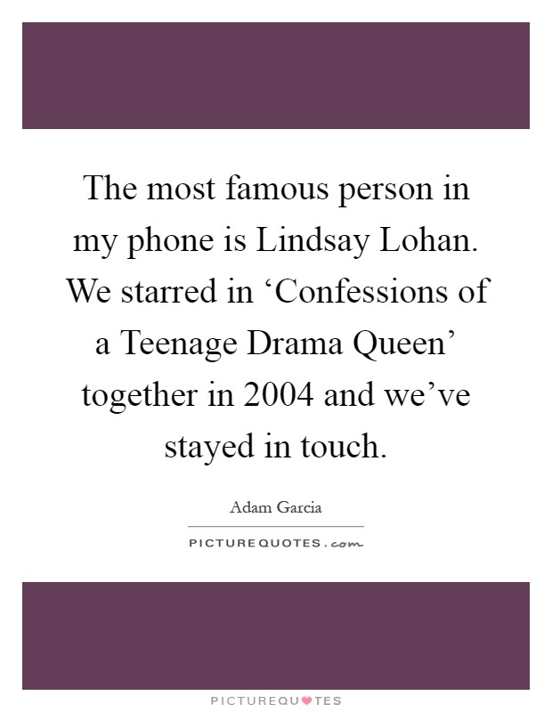 The most famous person in my phone is Lindsay Lohan. We starred in 'Confessions of a Teenage Drama Queen' together in 2004 and we've stayed in touch Picture Quote #1