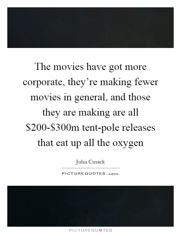 The movies have got more corporate, they're making fewer movies in general, and those they are making are all $200-$300m tent-pole releases that eat up all the oxygen Picture Quote #1