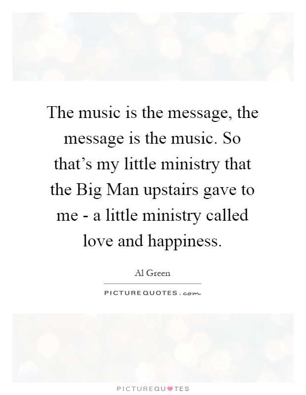 The music is the message, the message is the music. So that's my little ministry that the Big Man upstairs gave to me - a little ministry called love and happiness Picture Quote #1