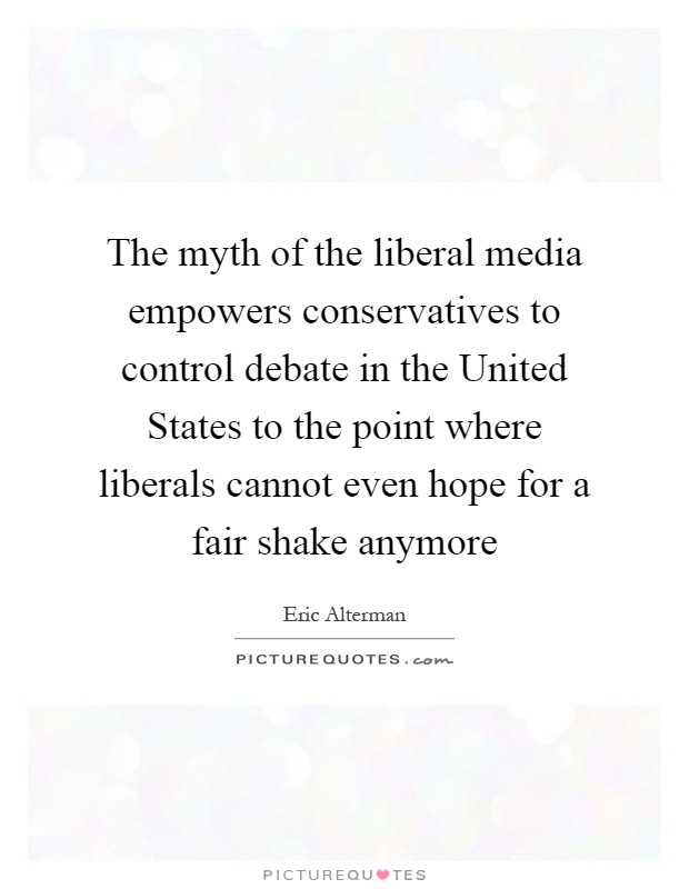 The myth of the liberal media empowers conservatives to control debate in the United States to the point where liberals cannot even hope for a fair shake anymore Picture Quote #1