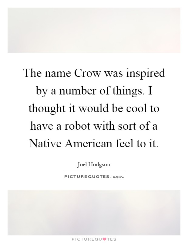 The name Crow was inspired by a number of things. I thought it would be cool to have a robot with sort of a Native American feel to it Picture Quote #1