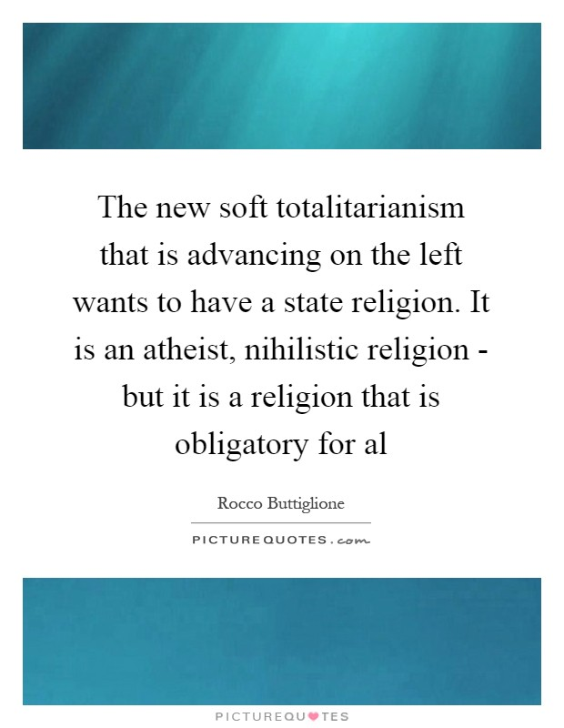 The new soft totalitarianism that is advancing on the left wants to have a state religion. It is an atheist, nihilistic religion - but it is a religion that is obligatory for al Picture Quote #1