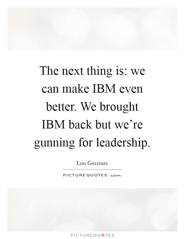 The next thing is: we can make IBM even better. We brought IBM back but we're gunning for leadership Picture Quote #1