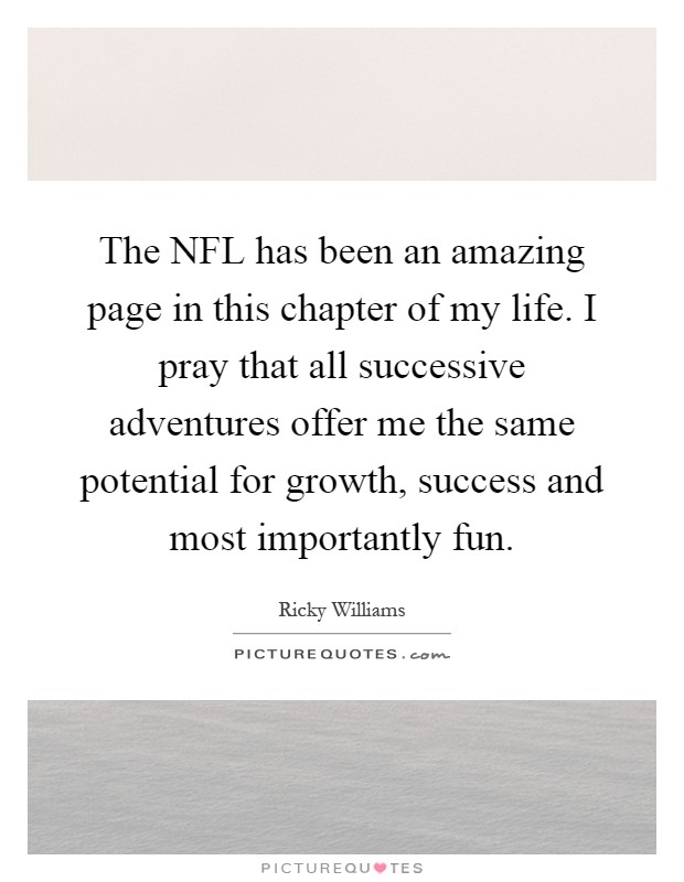 The NFL has been an amazing page in this chapter of my life. I pray that all successive adventures offer me the same potential for growth, success and most importantly fun Picture Quote #1
