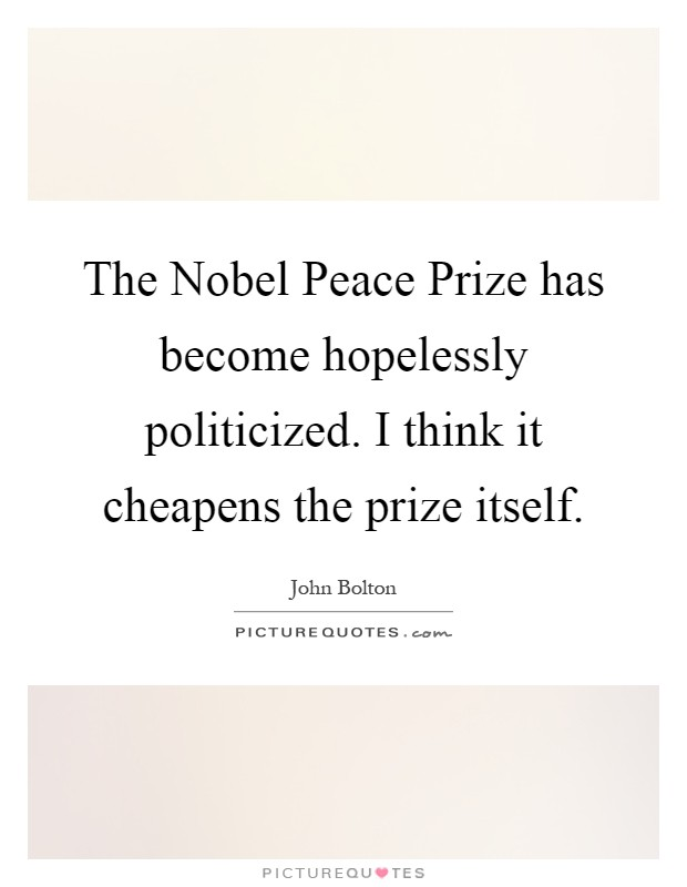 The Nobel Peace Prize has become hopelessly politicized. I think it cheapens the prize itself Picture Quote #1