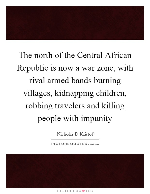 The north of the Central African Republic is now a war zone, with rival armed bands burning villages, kidnapping children, robbing travelers and killing people with impunity Picture Quote #1