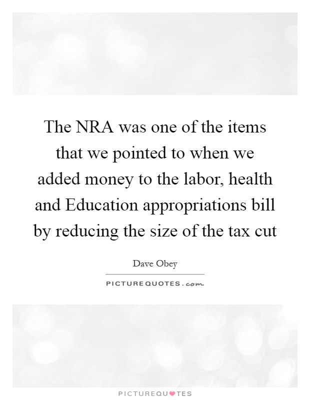 The NRA was one of the items that we pointed to when we added money to the labor, health and Education appropriations bill by reducing the size of the tax cut Picture Quote #1