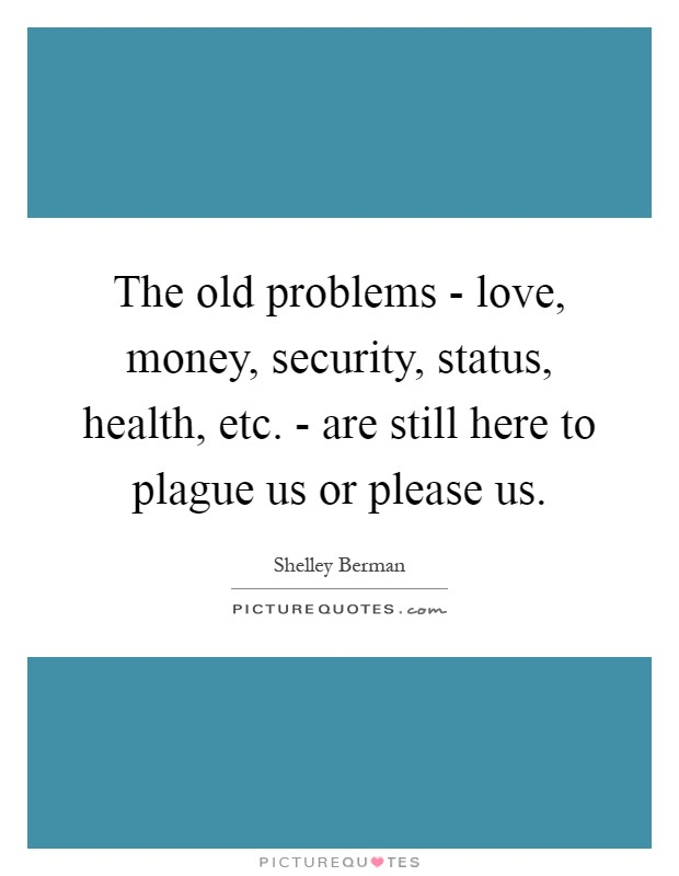 The old problems - love, money, security, status, health, etc. - are still here to plague us or please us Picture Quote #1