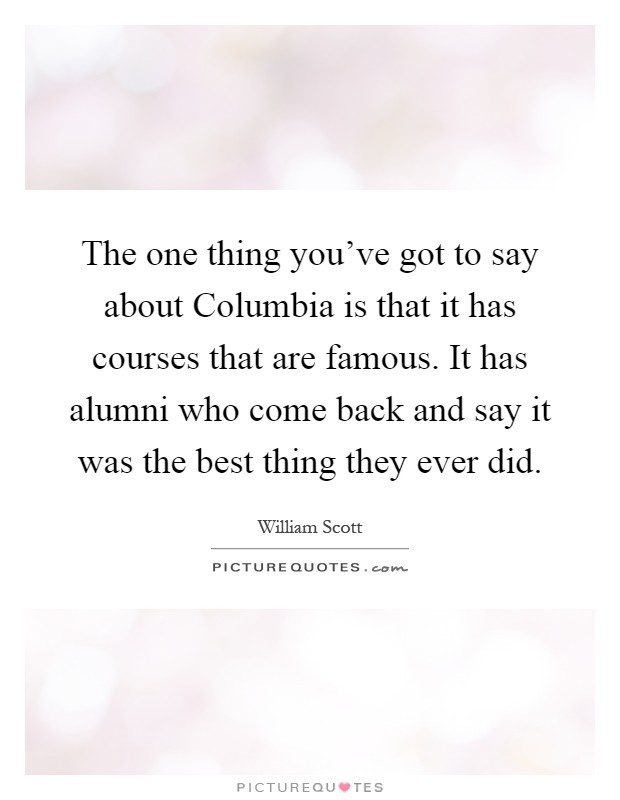 The one thing you've got to say about Columbia is that it has courses that are famous. It has alumni who come back and say it was the best thing they ever did Picture Quote #1