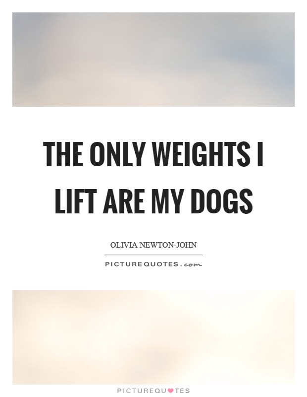 The only weights I lift are my dogs Picture Quote #1
