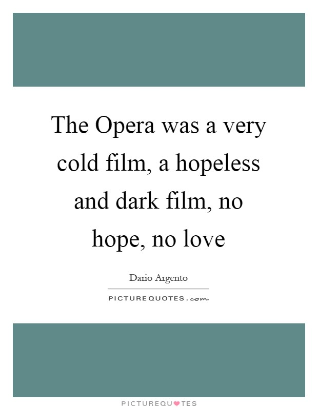 The Opera was a very cold film, a hopeless and dark film, no hope, no love Picture Quote #1