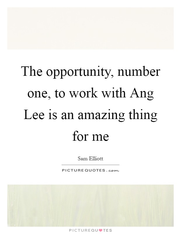 The opportunity, number one, to work with Ang Lee is an amazing thing for me Picture Quote #1