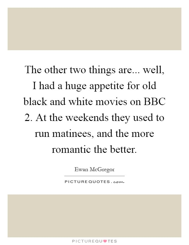 The other two things are... well, I had a huge appetite for old black and white movies on BBC 2. At the weekends they used to run matinees, and the more romantic the better Picture Quote #1