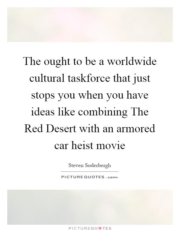 The ought to be a worldwide cultural taskforce that just stops you when you have ideas like combining The Red Desert with an armored car heist movie Picture Quote #1