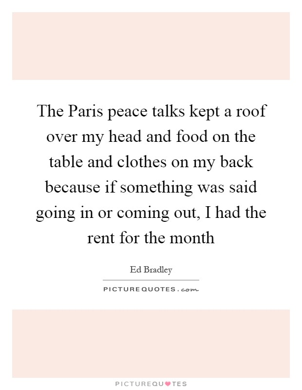 The Paris peace talks kept a roof over my head and food on the table and clothes on my back because if something was said going in or coming out, I had the rent for the month Picture Quote #1