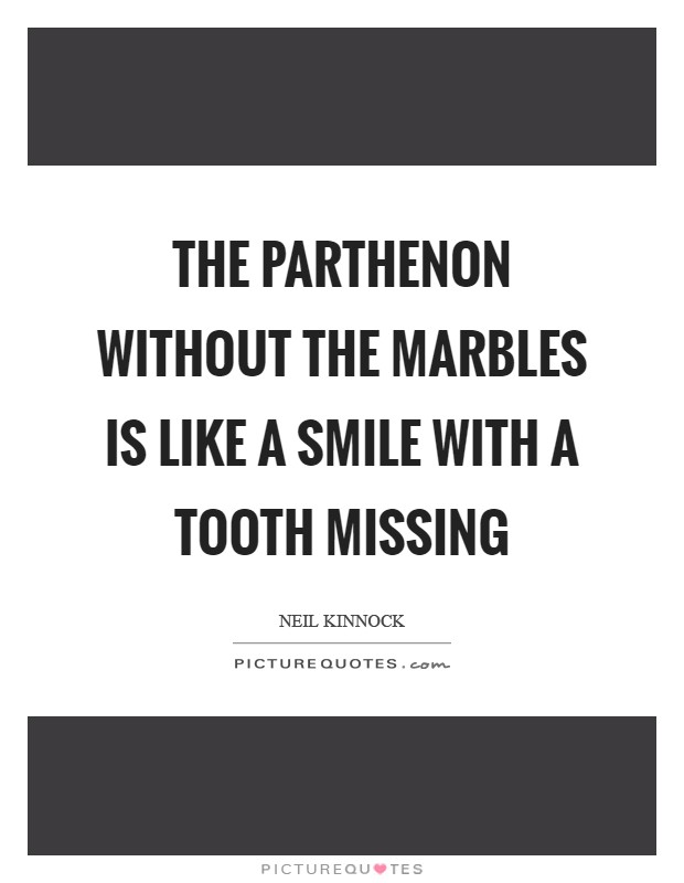 The Parthenon without the marbles is like a smile with a tooth missing Picture Quote #1