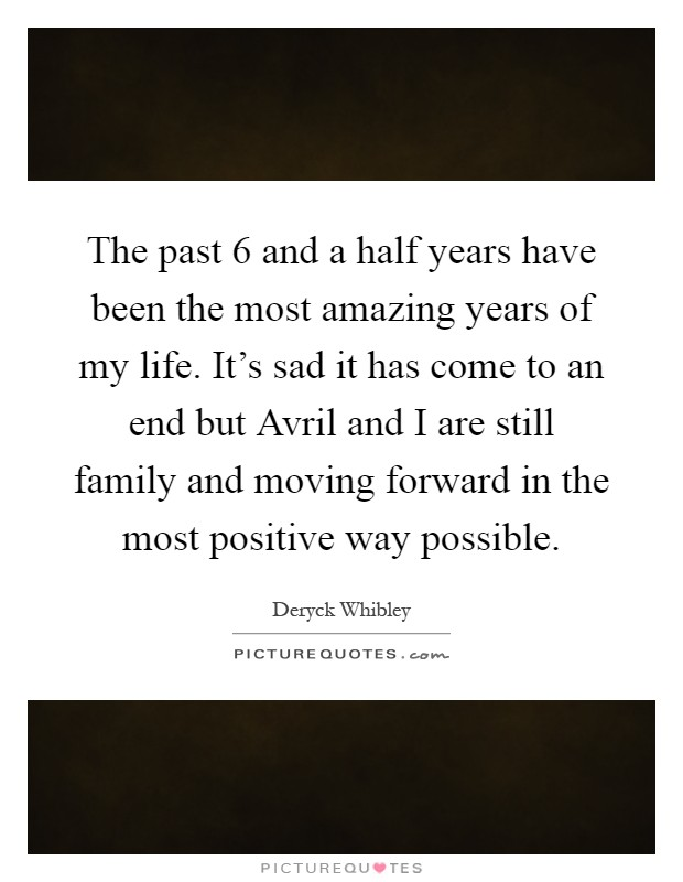 The past 6 and a half years have been the most amazing years of my life. It's sad it has come to an end but Avril and I are still family and moving forward in the most positive way possible Picture Quote #1