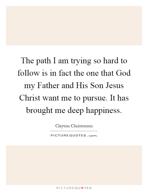 The path I am trying so hard to follow is in fact the one that God my Father and His Son Jesus Christ want me to pursue. It has brought me deep happiness Picture Quote #1