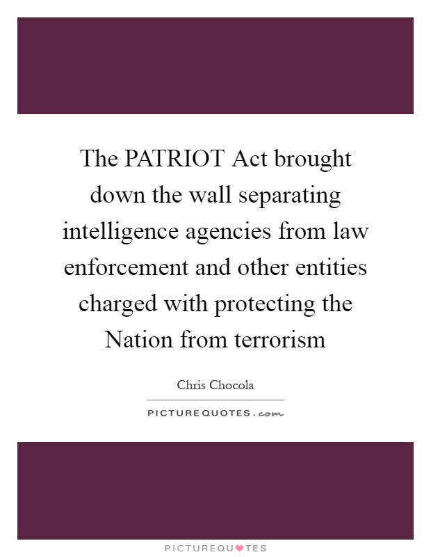 The PATRIOT Act brought down the wall separating intelligence agencies from law enforcement and other entities charged with protecting the Nation from terrorism Picture Quote #1