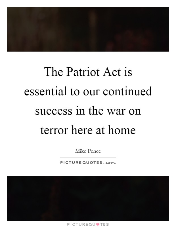 The Patriot Act is essential to our continued success in the war on terror here at home Picture Quote #1