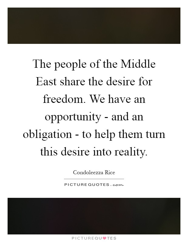 The people of the Middle East share the desire for freedom. We have an opportunity - and an obligation - to help them turn this desire into reality Picture Quote #1