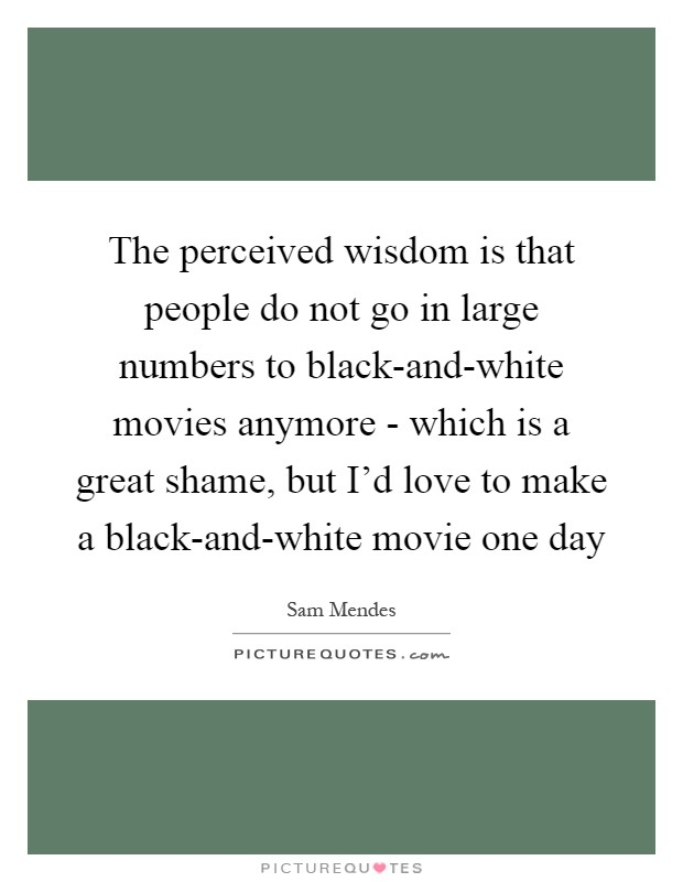 The perceived wisdom is that people do not go in large numbers to black-and-white movies anymore - which is a great shame, but I'd love to make a black-and-white movie one day Picture Quote #1