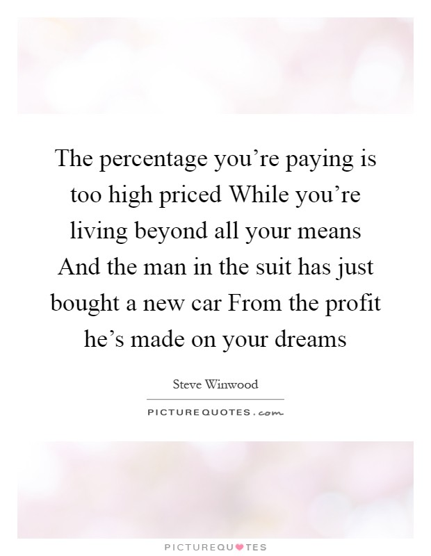 The percentage you're paying is too high priced While you're living beyond all your means And the man in the suit has just bought a new car From the profit he's made on your dreams Picture Quote #1