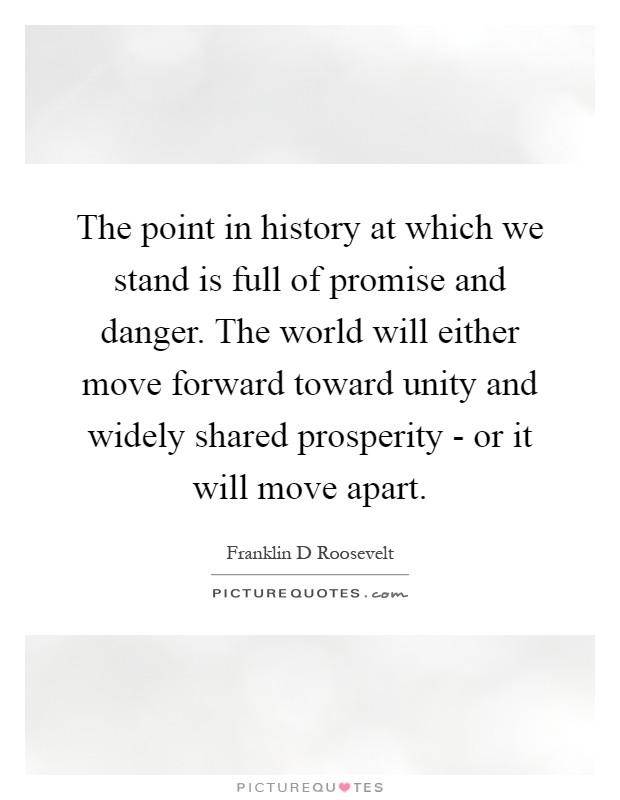 The point in history at which we stand is full of promise and danger. The world will either move forward toward unity and widely shared prosperity - or it will move apart Picture Quote #1