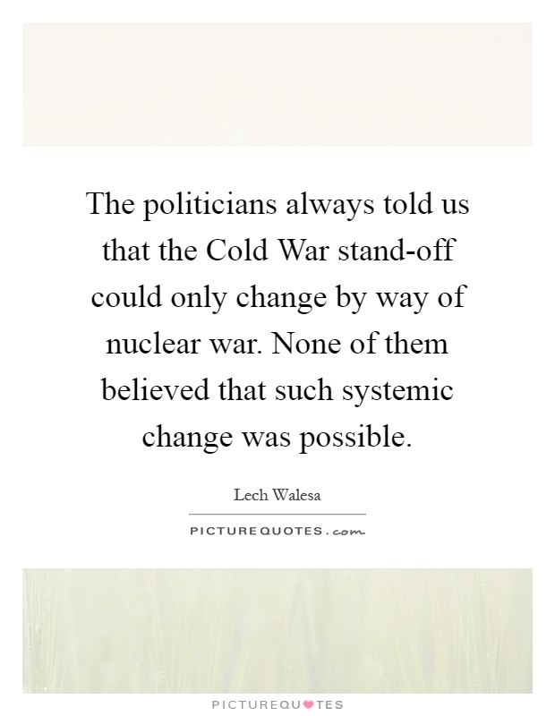 The politicians always told us that the Cold War stand-off could only change by way of nuclear war. None of them believed that such systemic change was possible Picture Quote #1