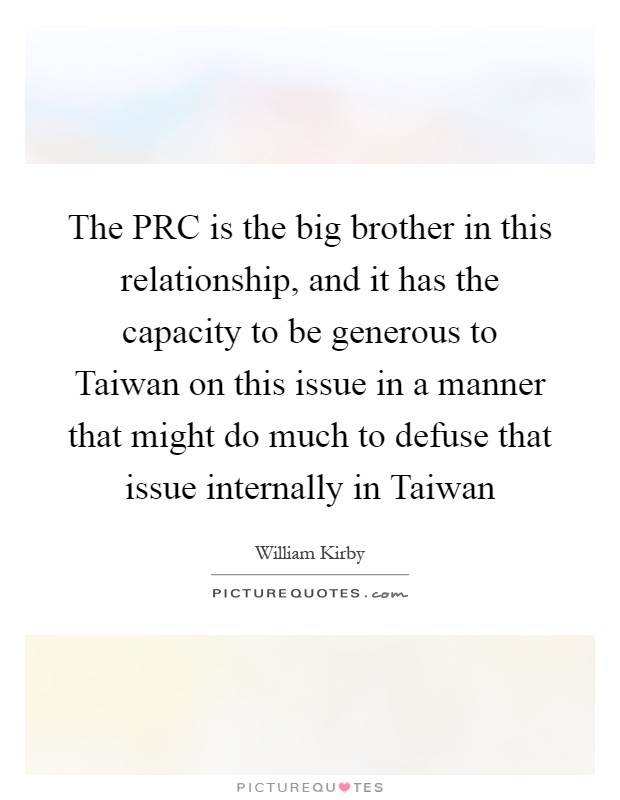 The PRC is the big brother in this relationship, and it has the capacity to be generous to Taiwan on this issue in a manner that might do much to defuse that issue internally in Taiwan Picture Quote #1
