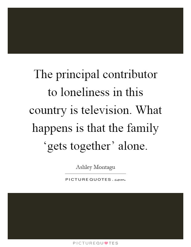 The principal contributor to loneliness in this country is television. What happens is that the family 'gets together' alone Picture Quote #1