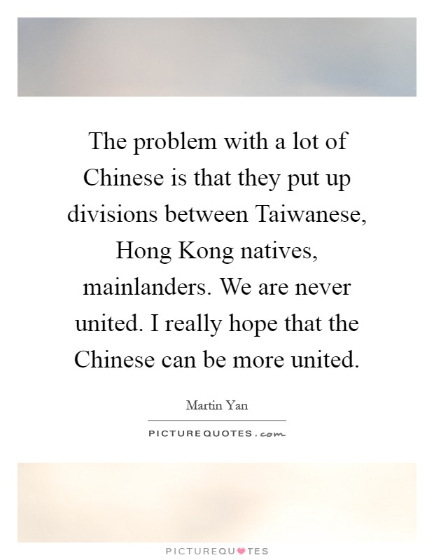 The problem with a lot of Chinese is that they put up divisions between Taiwanese, Hong Kong natives, mainlanders. We are never united. I really hope that the Chinese can be more united Picture Quote #1