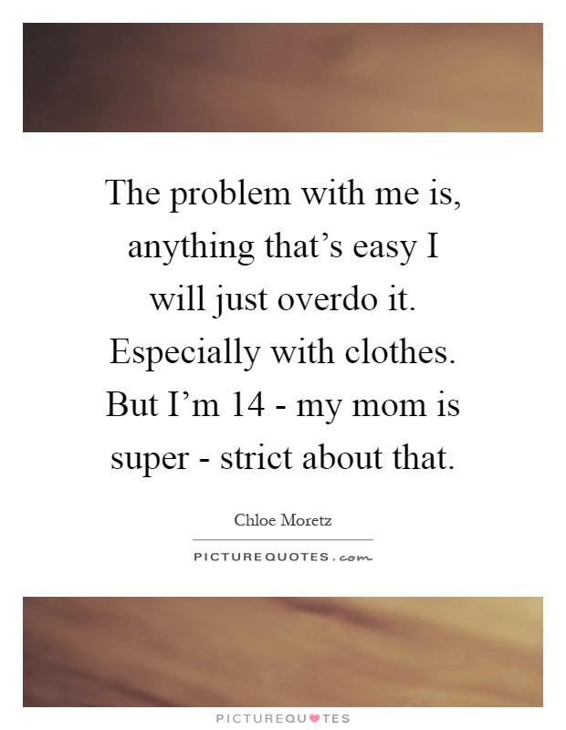 The problem with me is, anything that's easy I will just overdo it. Especially with clothes. But I'm 14 - my mom is super - strict about that Picture Quote #1