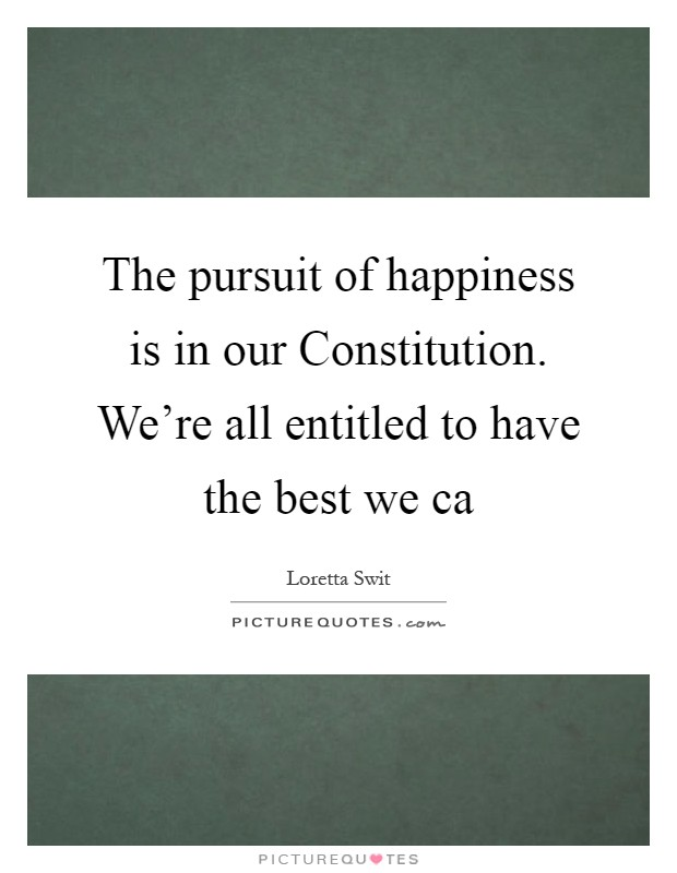 The pursuit of happiness is in our Constitution. We're all entitled to have the best we ca Picture Quote #1