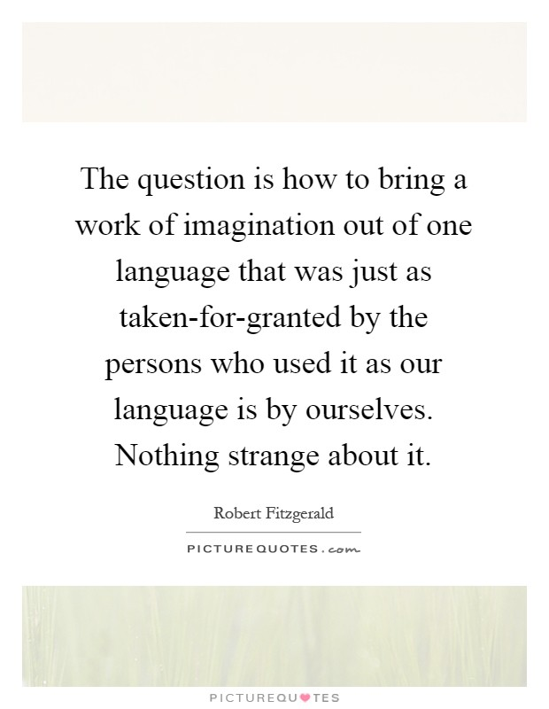 The question is how to bring a work of imagination out of one language that was just as taken-for-granted by the persons who used it as our language is by ourselves. Nothing strange about it Picture Quote #1
