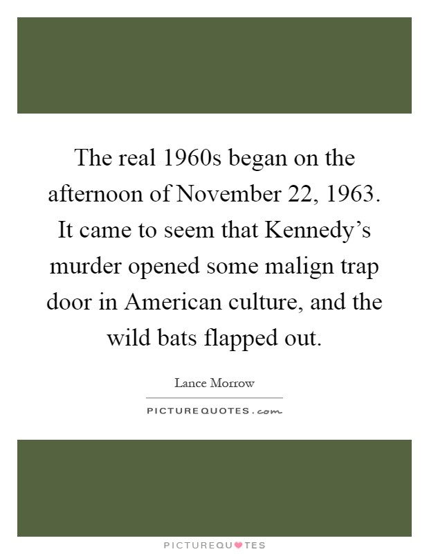 The real 1960s began on the afternoon of November 22, 1963. It came to seem that Kennedy's murder opened some malign trap door in American culture, and the wild bats flapped out Picture Quote #1