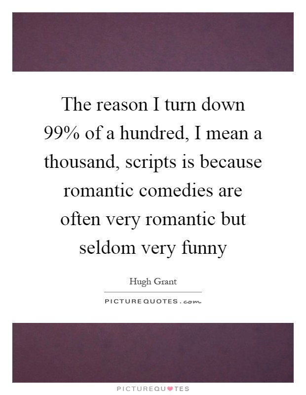 The reason I turn down 99% of a hundred, I mean a thousand, scripts is because romantic comedies are often very romantic but seldom very funny Picture Quote #1