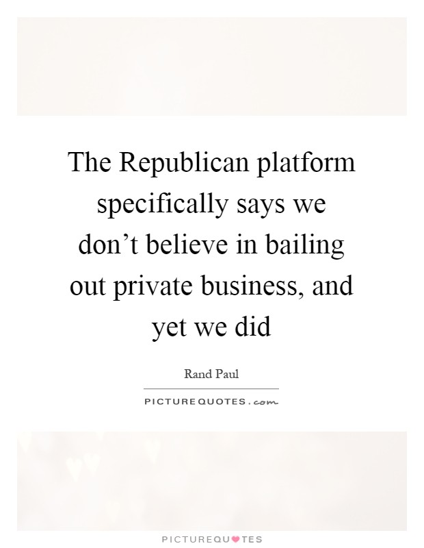 The Republican platform specifically says we don't believe in bailing out private business, and yet we did Picture Quote #1