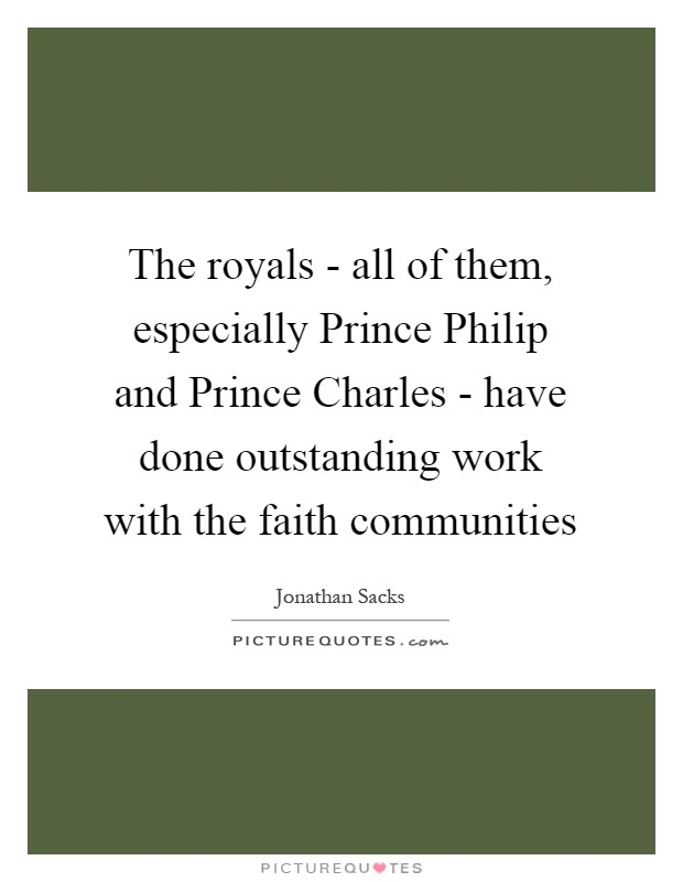 The royals - all of them, especially Prince Philip and Prince Charles - have done outstanding work with the faith communities Picture Quote #1