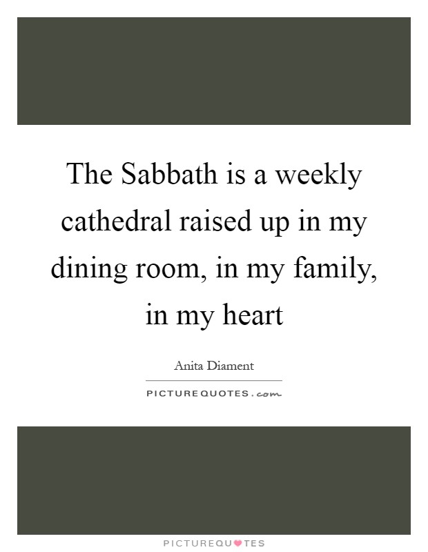 The Sabbath is a weekly cathedral raised up in my dining room, in my family, in my heart Picture Quote #1