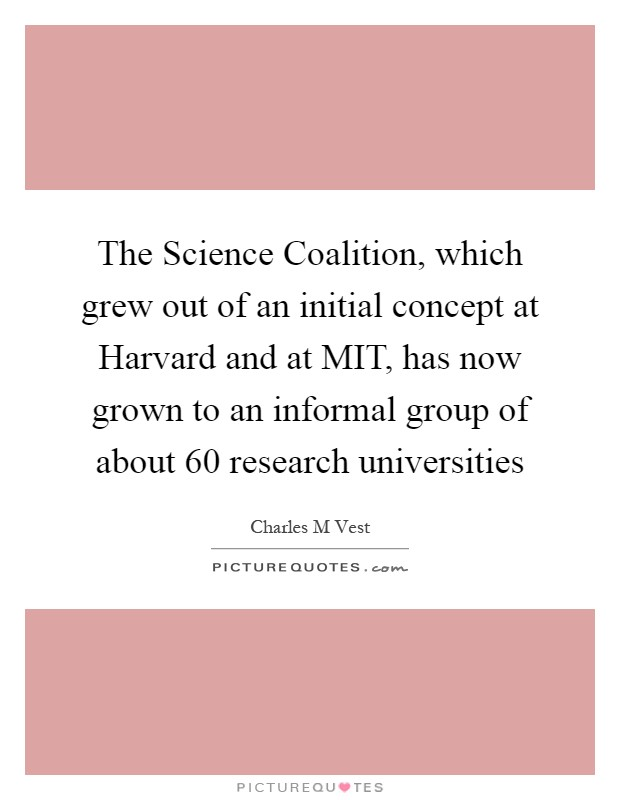 The Science Coalition, which grew out of an initial concept at Harvard and at MIT, has now grown to an informal group of about 60 research universities Picture Quote #1